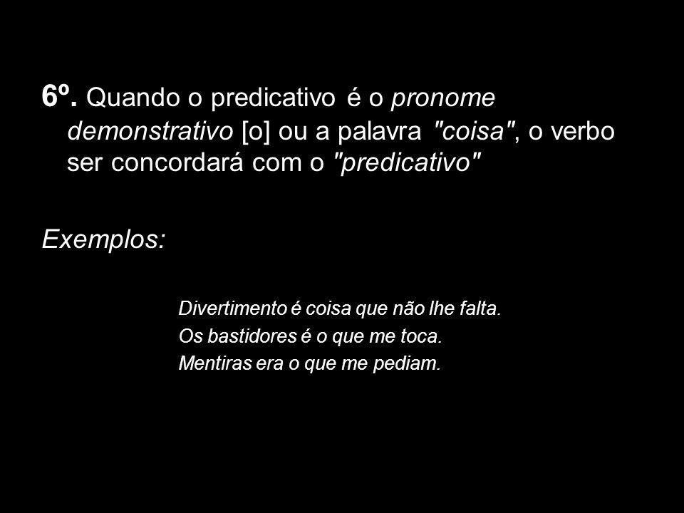 6º. Quando o predicativo é o pronome demonstrativo [o] ou a palavra coisa , o verbo ser concordará com o predicativo